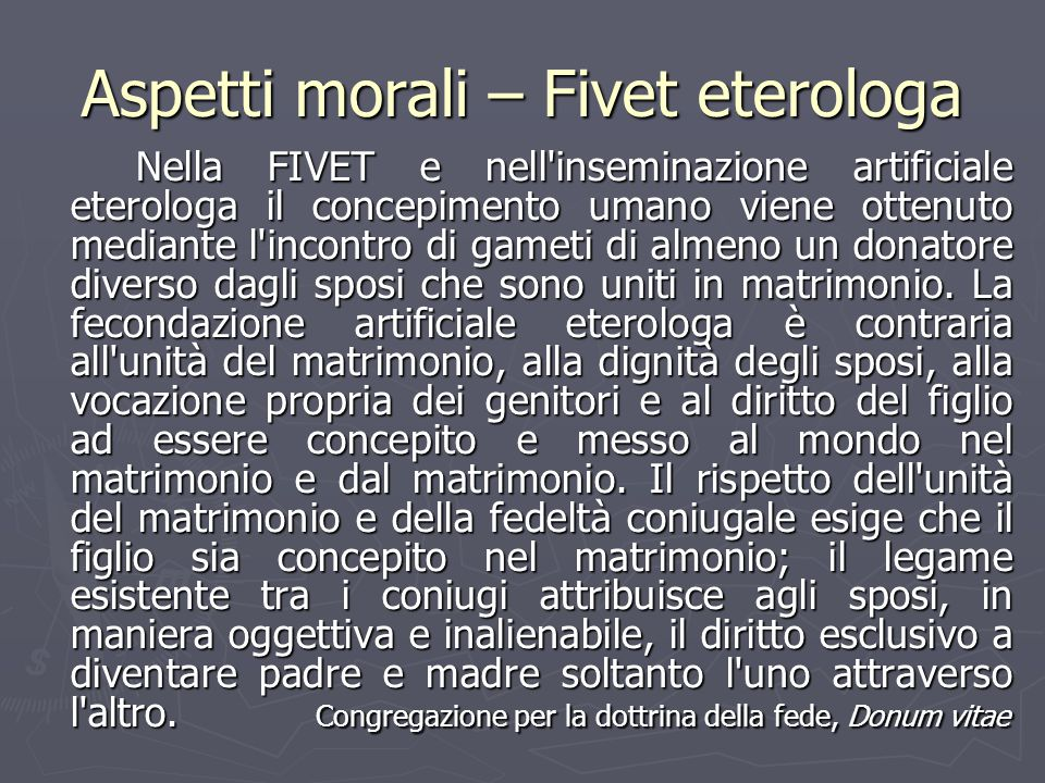 Aspetti morali – Fivet eterologa Nella FIVET e nell'inseminazione artificiale eterologa il concepimento umano viene ottenuto mediante l'incontro di ga