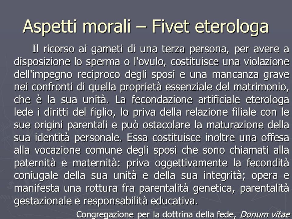 Aspetti morali – Fivet eterologa Il ricorso ai gameti di una terza persona, per avere a disposizione lo sperma o l'ovulo, costituisce una violazione d