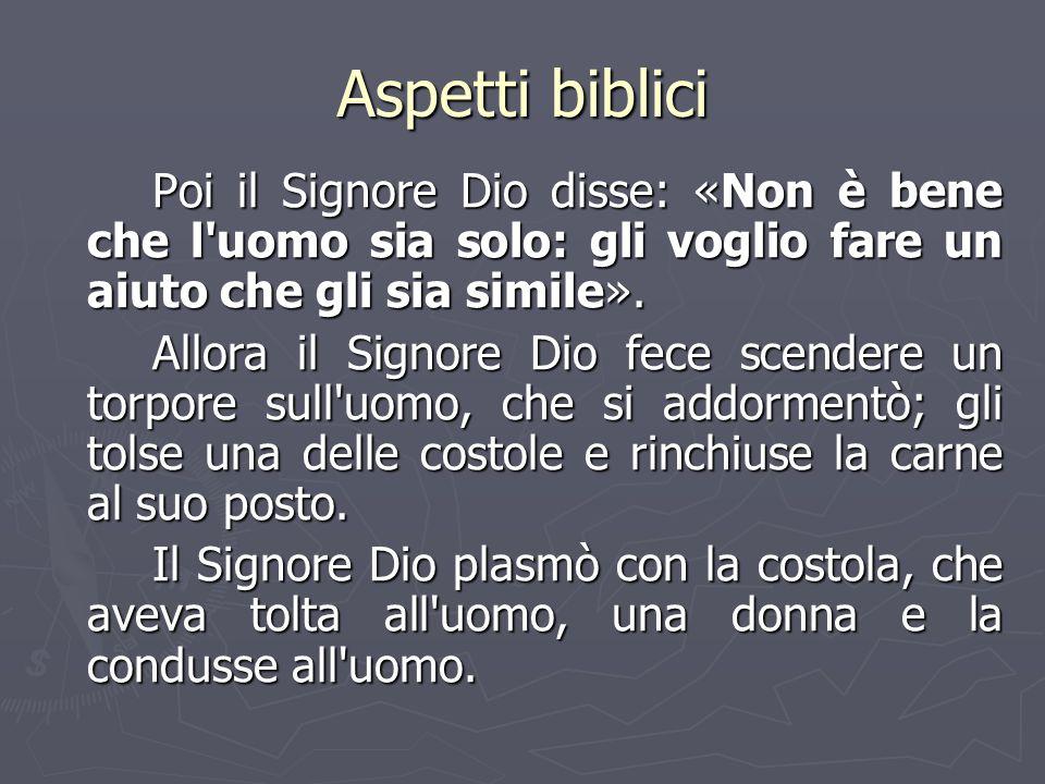 Aspetti biblici Poi il Signore Dio disse: «Non è bene che l'uomo sia solo: gli voglio fare un aiuto che gli sia simile». Allora il Signore Dio fece sc