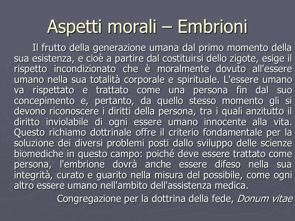 Aspetti morali – Embrioni Il frutto della generazione umana dal primo momento della sua esistenza, e cioè a partire dal costituirsi dello zigote, esig
