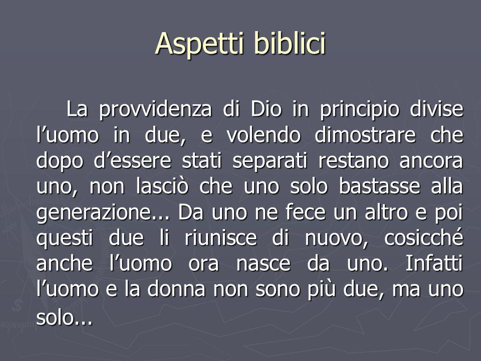Aspetti biblici La provvidenza di Dio in principio divise l'uomo in due, e volendo dimostrare che dopo d'essere stati separati restano ancora uno, non