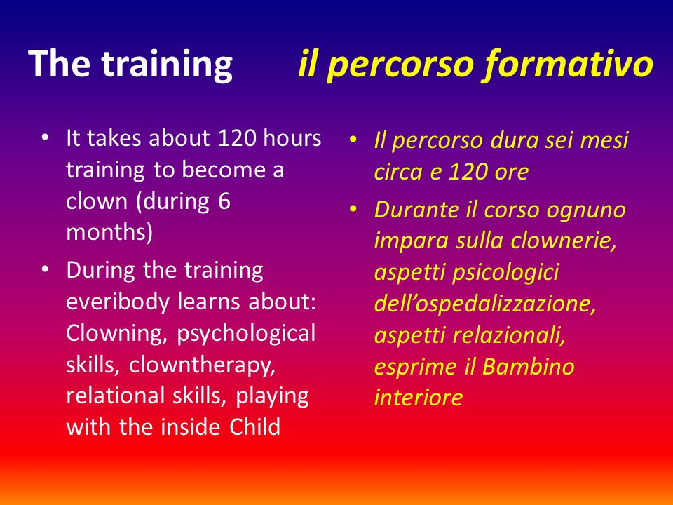 The training il percorso formativo It takes about 120 hours training to become a clown (during 6 months) During the training everibody learns about: C