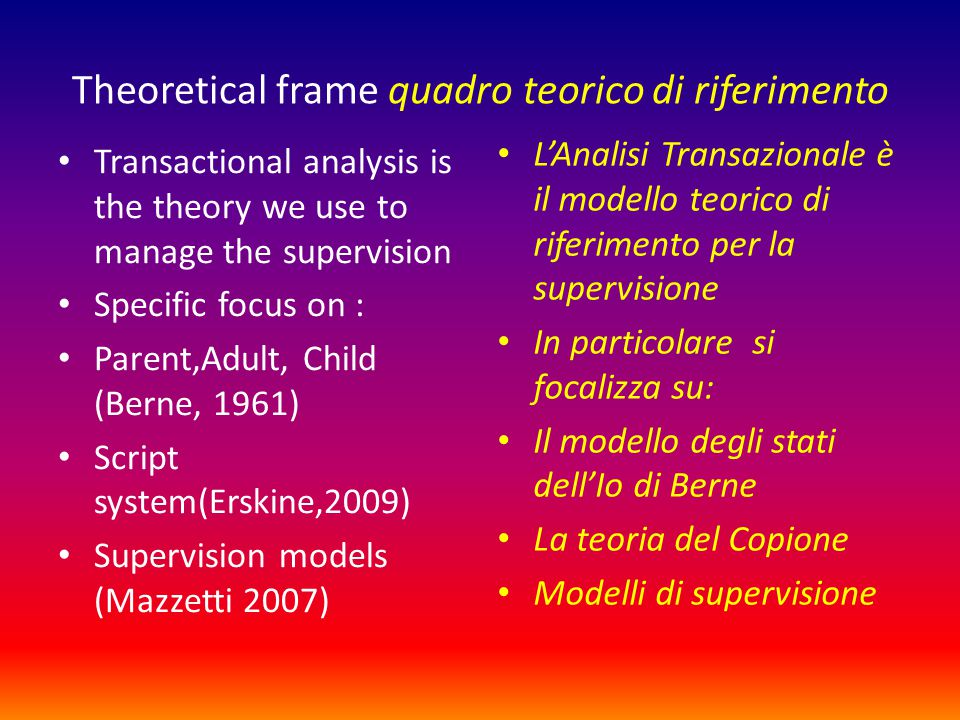 Theoretical frame quadro teorico di riferimento Transactional analysis is the theory we use to manage the supervision Specific focus on : Parent,Adult, Child (Berne, 1961) Script system(Erskine,2009) Supervision models (Mazzetti 2007) L'Analisi Transazionale è il modello teorico di riferimento per la supervisione In particolare si focalizza su: Il modello degli stati dell'Io di Berne La teoria del Copione Modelli di supervisione