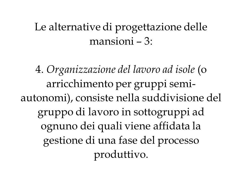 Le alternative di progettazione delle mansioni – 3: 4. Organizzazione del lavoro ad isole (o arricchimento per gruppi semi- autonomi), consiste nella