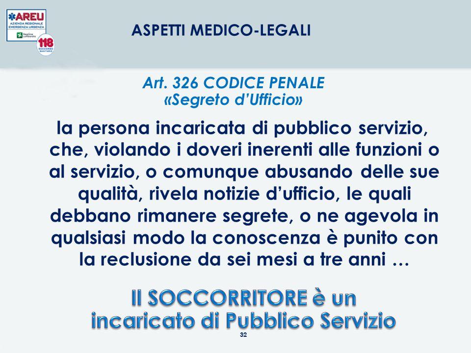 32 ASPETTI MEDICO-LEGALI Art. 326 CODICE PENALE «Segreto d'Ufficio» la persona incaricata di pubblico servizio, che, violando i doveri inerenti alle f