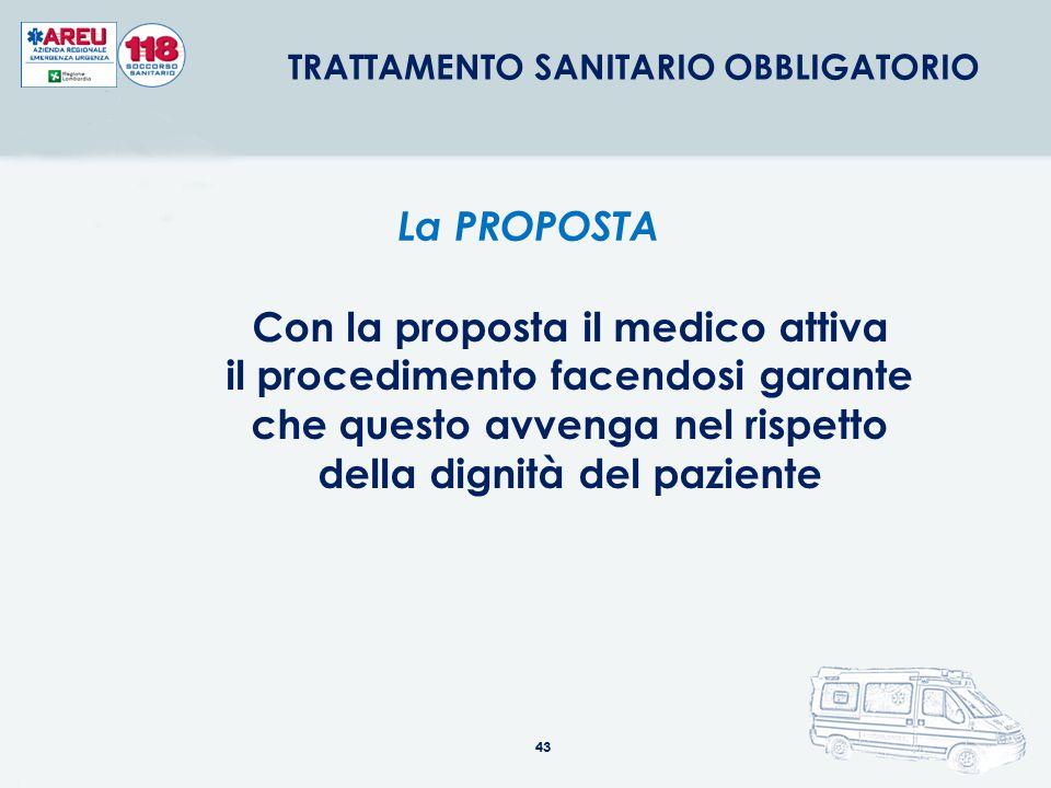 43 Con la proposta il medico attiva il procedimento facendosi garante che questo avvenga nel rispetto della dignità del paziente La PROPOSTA TRATTAMEN