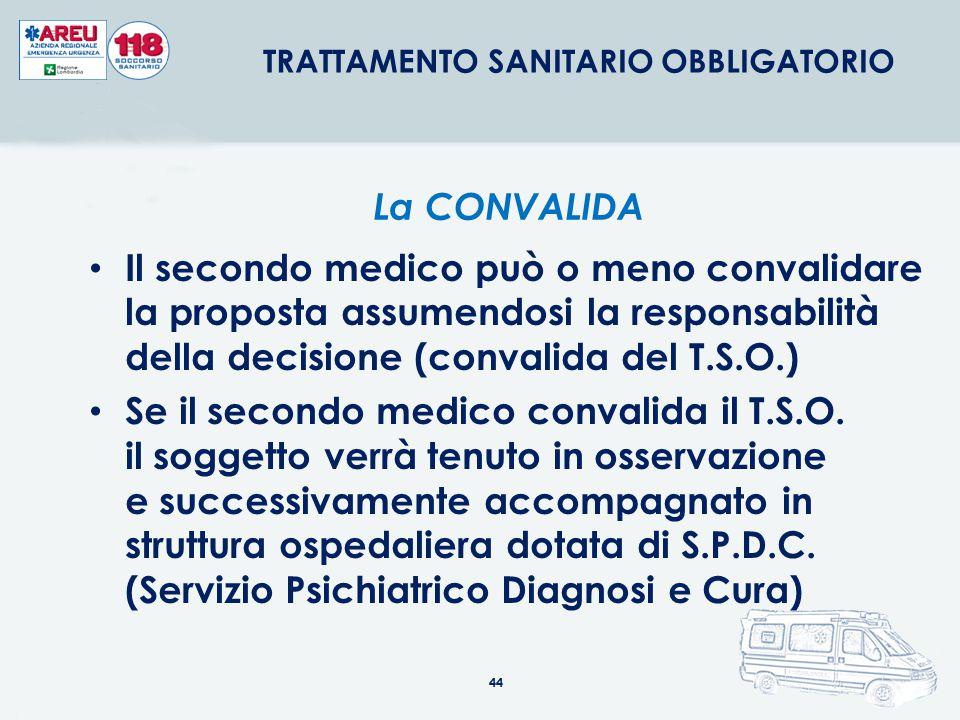 44 Il secondo medico può o meno convalidare la proposta assumendosi la responsabilità della decisione (convalida del T.S.O.) Se il secondo medico conv