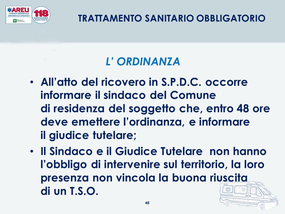 45 All'atto del ricovero in S.P.D.C. occorre informare il sindaco del Comune di residenza del soggetto che, entro 48 ore deve emettere l'ordinanza, e