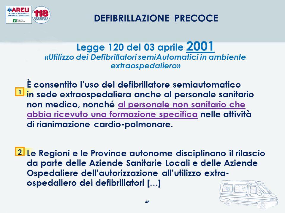 48 DEFIBRILLAZIONE PRECOCE Legge 120 del 03 aprile 2001 «Utilizzo dei Defibrillatori semiAutomatici in ambiente extraospedaliero»1 È consentito l'uso