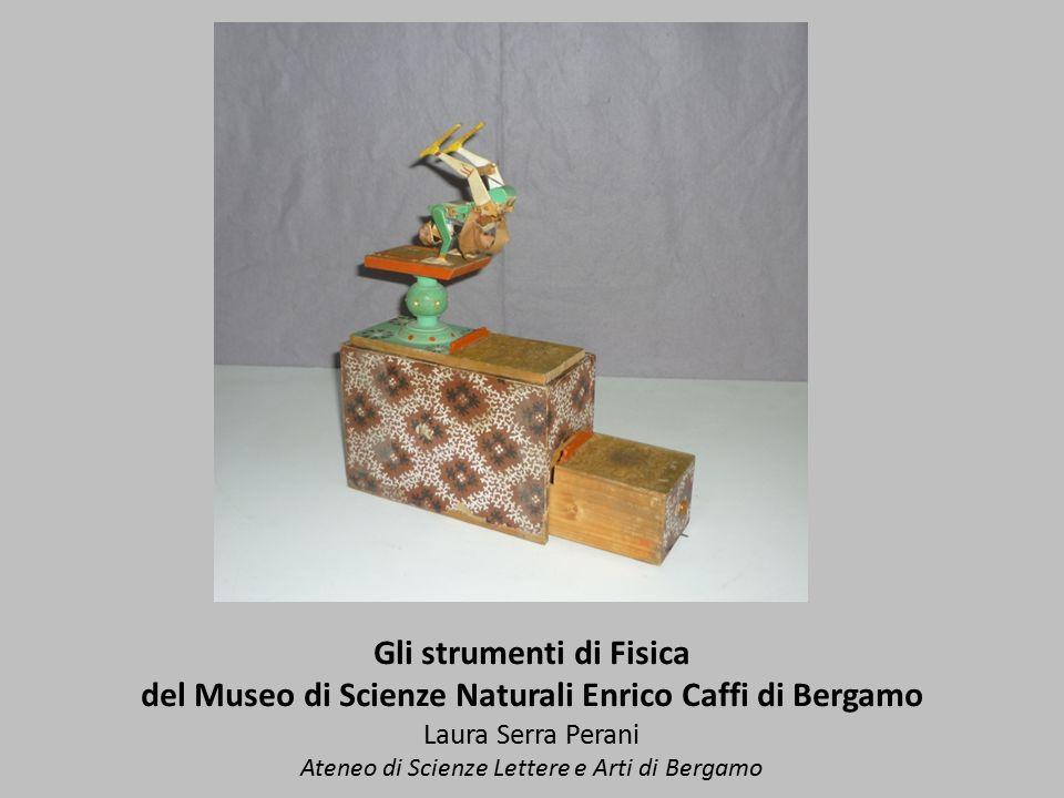 Gli strumenti di Fisica del Museo di Scienze Naturali Enrico Caffi di Bergamo Laura Serra Perani Ateneo di Scienze Lettere e Arti di Bergamo