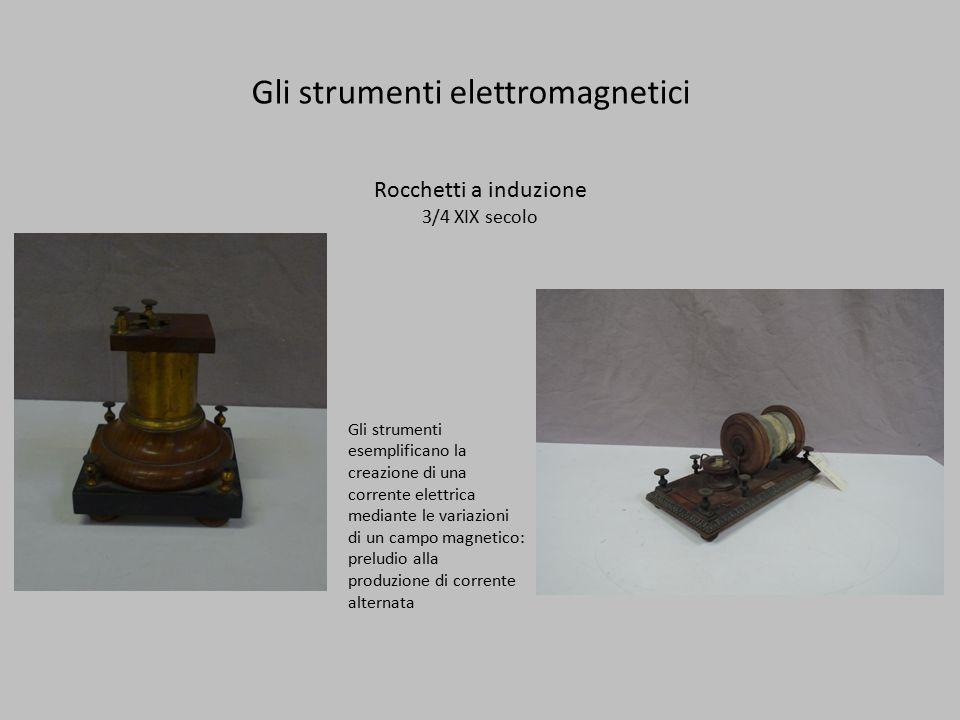 Gli strumenti elettromagnetici Rocchetti a induzione 3/4 XIX secolo Gli strumenti esemplificano la creazione di una corrente elettrica mediante le variazioni di un campo magnetico: preludio alla produzione di corrente alternata