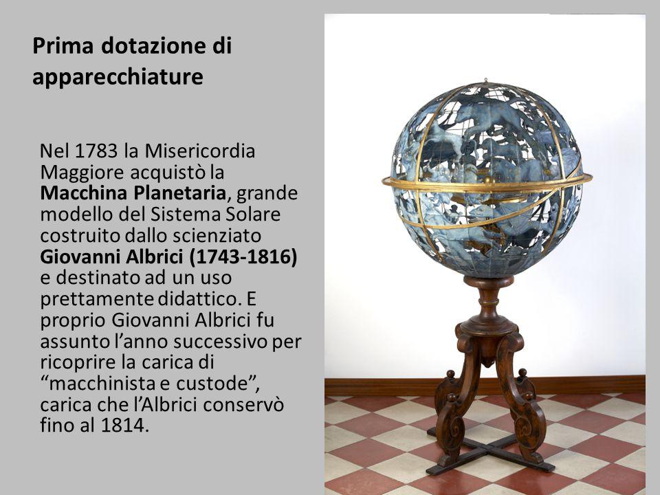 Prima dotazione di apparecchiature Nel 1783 la Misericordia Maggiore acquistò la Macchina Planetaria, grande modello del Sistema Solare costruito dallo scienziato Giovanni Albrici (1743-1816) e destinato ad un uso prettamente didattico.
