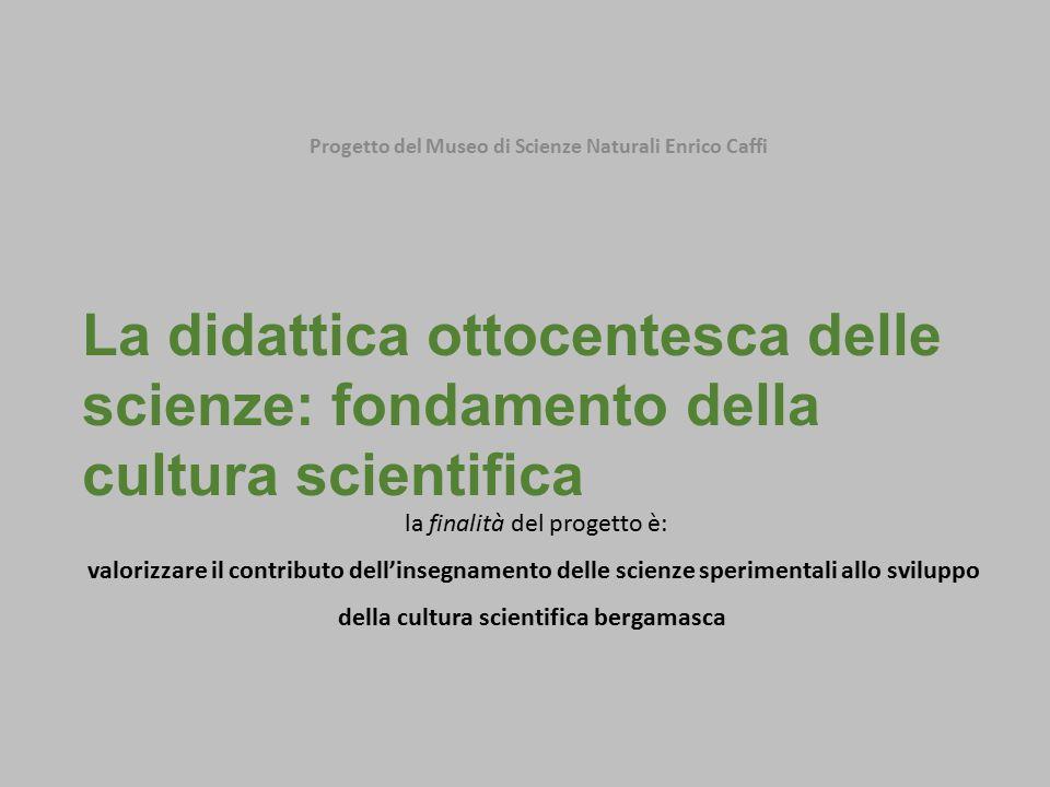 Progetto del Museo di Scienze Naturali Enrico Caffi la finalità del progetto è: valorizzare il contributo dell'insegnamento delle scienze sperimentali allo sviluppo della cultura scientifica bergamasca La didattica ottocentesca delle scienze: fondamento della cultura scientifica