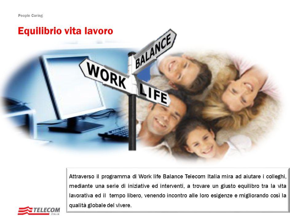 People Caring Attraverso il programma di Work life Balance Telecom Italia mira ad aiutare i colleghi, mediante una serie di iniziative ed interventi, a trovare un giusto equilibro tra la vita lavorativa ed il tempo libero, venendo incontro alle loro esigenze e migliorando così la qualità globale del vivere.