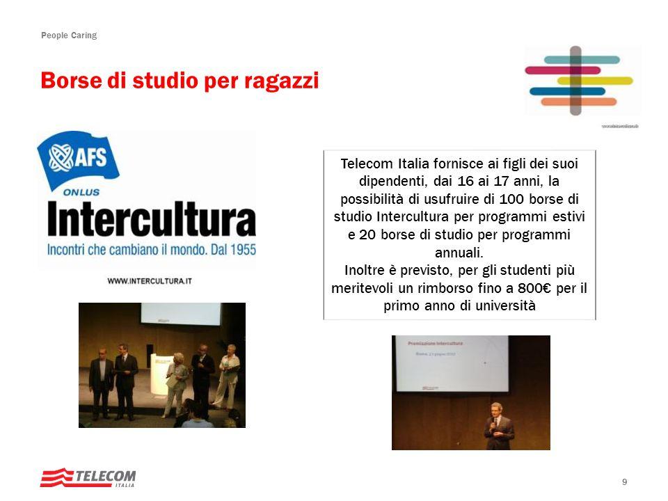 People Caring 9 Telecom Italia fornisce ai figli dei suoi dipendenti, dai 16 ai 17 anni, la possibilità di usufruire di 100 borse di studio Intercultura per programmi estivi e 20 borse di studio per programmi annuali.