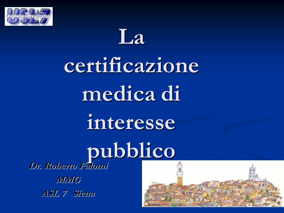 La certificazione medica di interesse pubblico Dr. Roberto Falomi MMG ASL 7 Siena