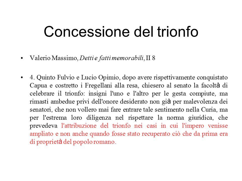 Concessione del trionfo Valerio Massimo, Detti e fatti memorabili, II 8 4. Quinto Fulvio e Lucio Opimio, dopo avere rispettivamente conquistato Capua