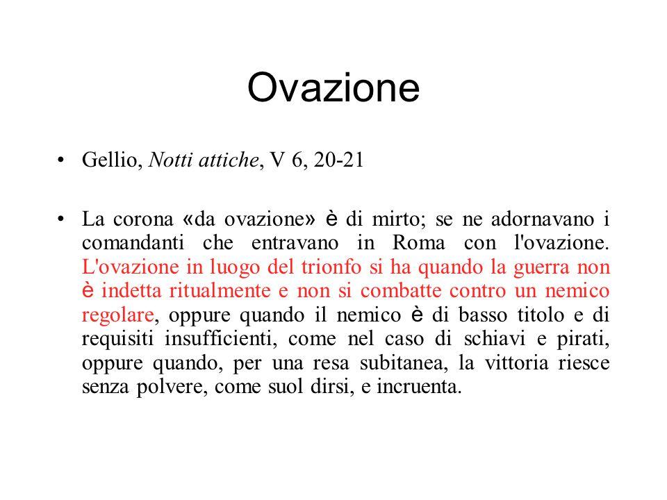 Ovazione Gellio, Notti attiche, V 6, 20-21 La corona « da ovazione » è di mirto; se ne adornavano i comandanti che entravano in Roma con l'ovazione. L