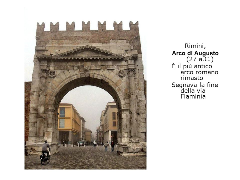 Rimini, Arco di Augusto (27 a.C.) È il pi ù antico arco romano rimasto Segnava la fine della via Flaminia