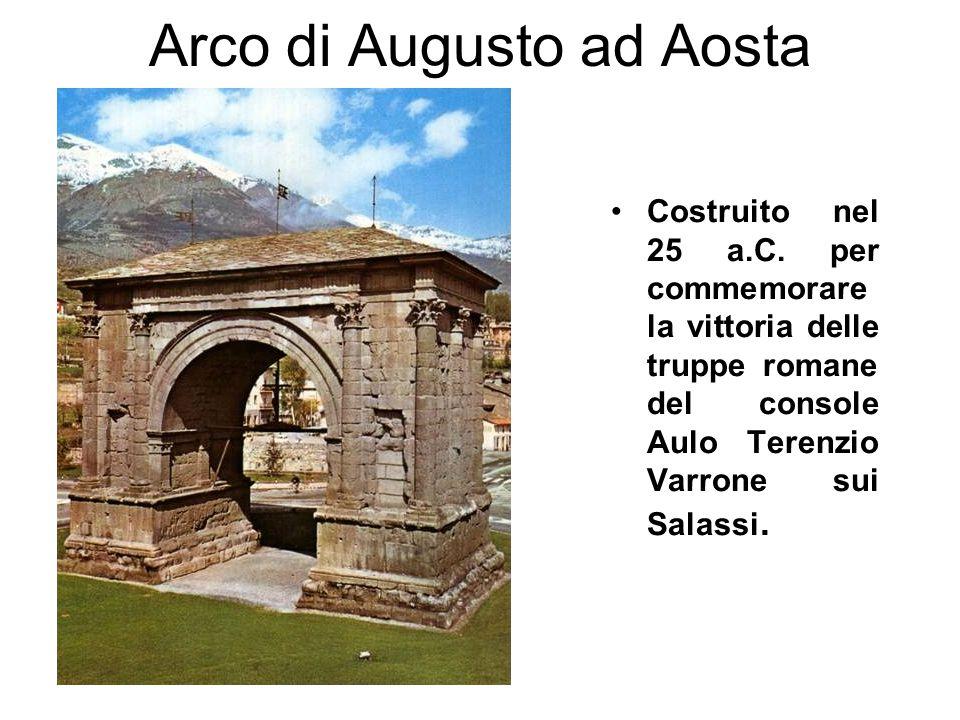 Arco di Augusto ad Aosta Costruito nel 25 a.C. per commemorare la vittoria delle truppe romane del console Aulo Terenzio Varrone sui Salassi.
