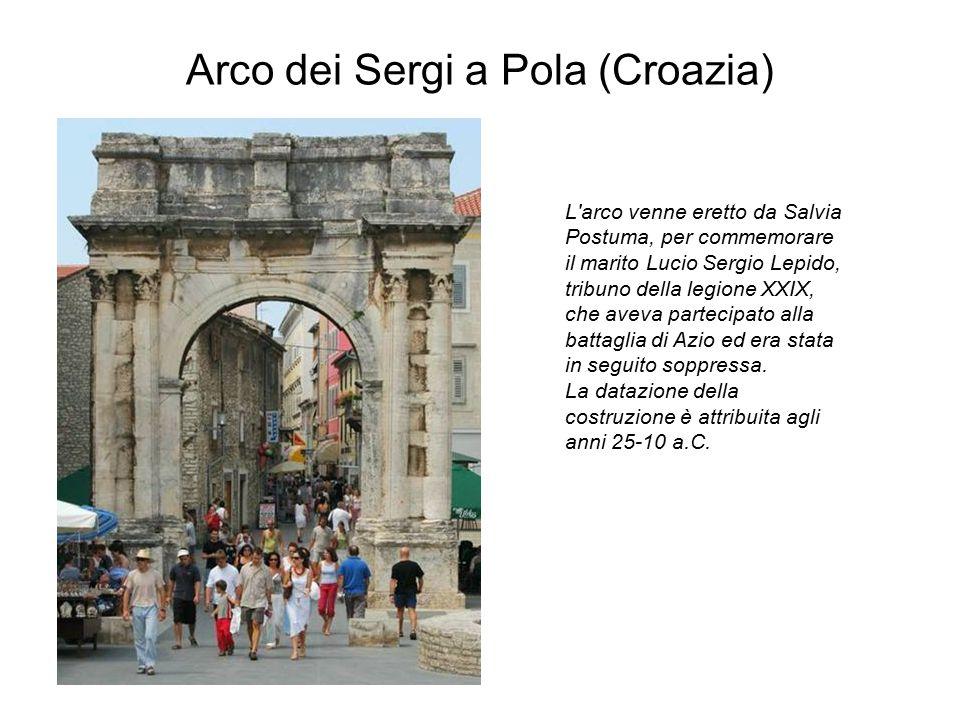 Arco dei Sergi a Pola (Croazia) L'arco venne eretto da Salvia Postuma, per commemorare il marito Lucio Sergio Lepido, tribuno della legione XXIX, che