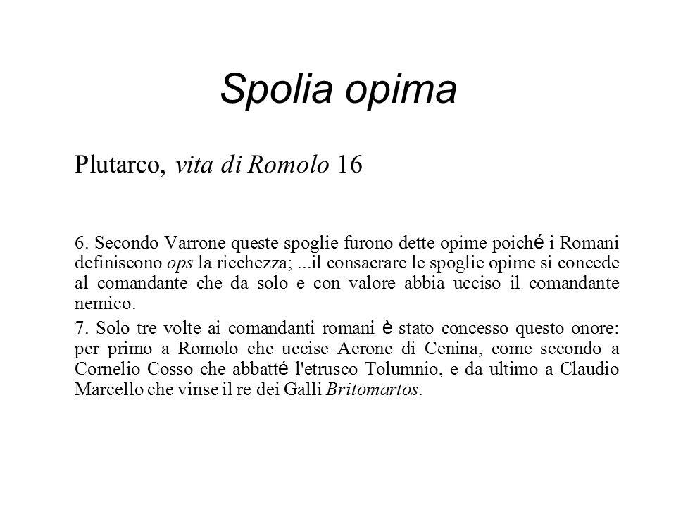 Spolia opima Plutarco, vita di Romolo 16 6. Secondo Varrone queste spoglie furono dette opime poich é i Romani definiscono ops la ricchezza;...il cons