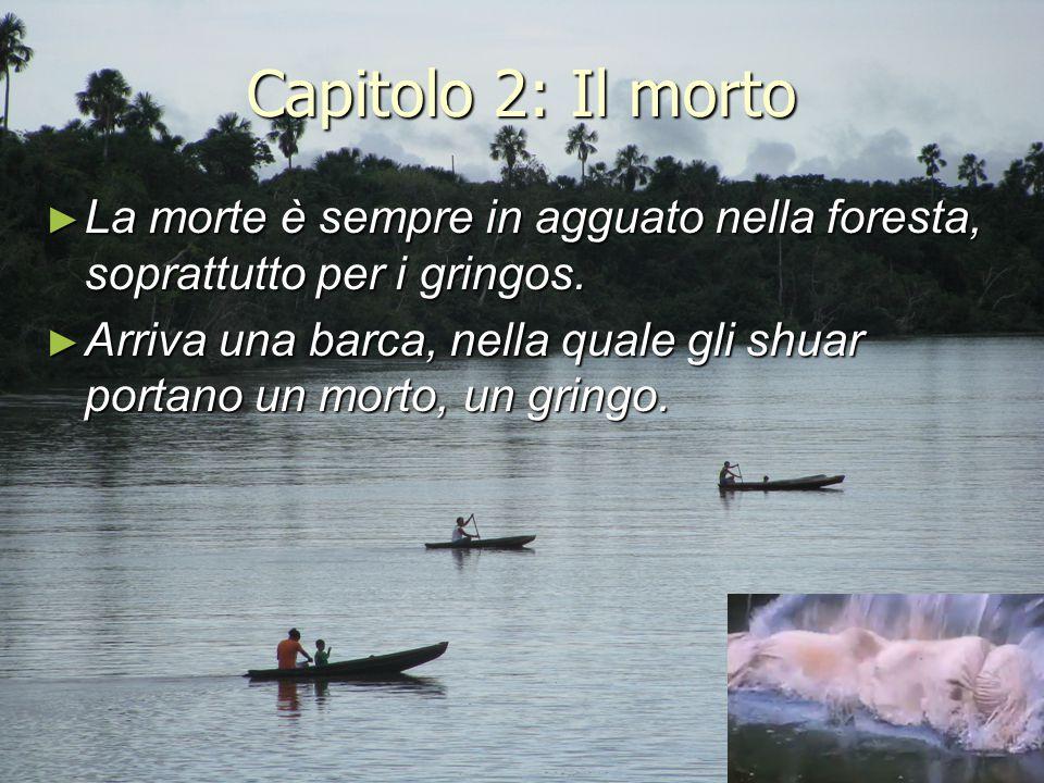 Capitolo 2: Il morto ► La morte è sempre in agguato nella foresta, soprattutto per i gringos. ► Arriva una barca, nella quale gli shuar portano un mor