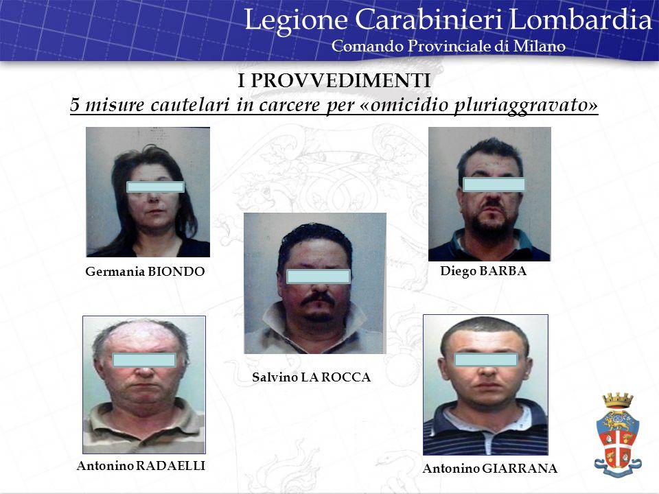 I PROVVEDIMENTI 5 misure cautelari in carcere per «omicidio pluriaggravato» Germania BIONDO Diego BARBA Salvino LA ROCCA Antonino RADAELLI Antonino GIARRANA Legione Carabinieri Lombardia Comando Provinciale di Milano