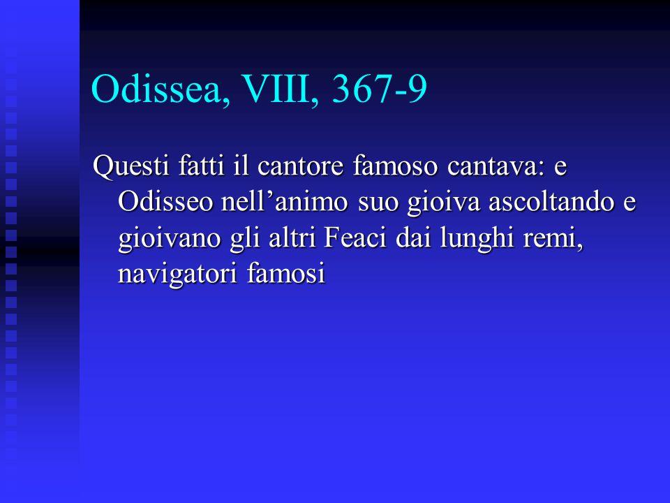 Odissea, VIII, 367-9 Questi fatti il cantore famoso cantava: e Odisseo nell'animo suo gioiva ascoltando e gioivano gli altri Feaci dai lunghi remi, na