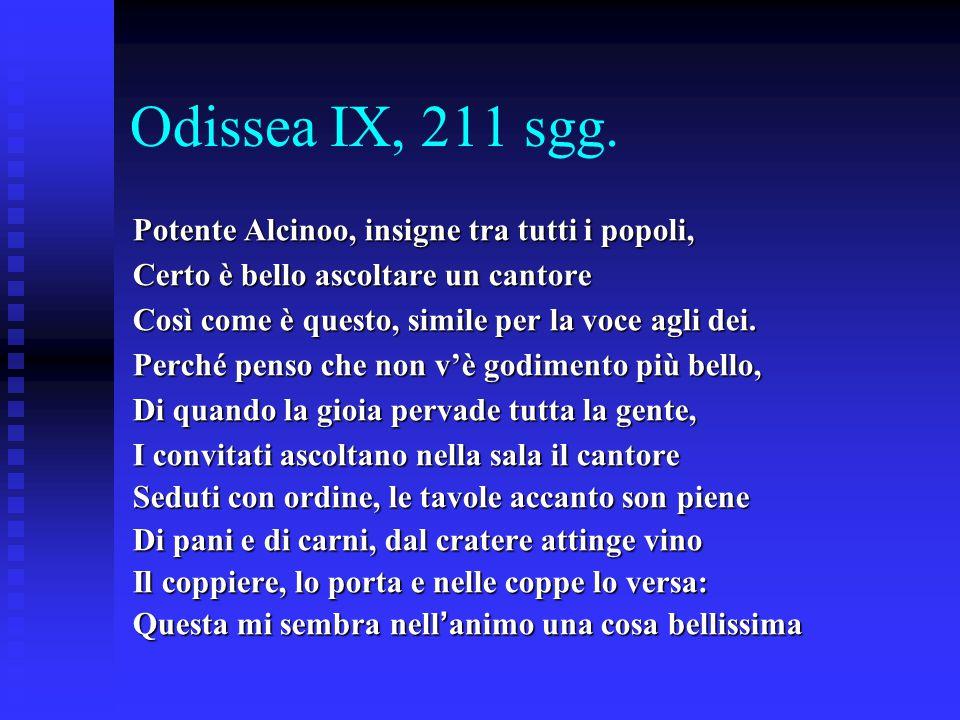 Odissea IX, 211 sgg. Potente Alcinoo, insigne tra tutti i popoli, Certo è bello ascoltare un cantore Così come è questo, simile per la voce agli dei.