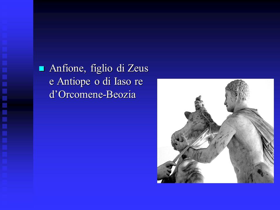 Anfione, figlio di Zeus e Antiope o di Iaso re d'Orcomene-Beozia Anfione, figlio di Zeus e Antiope o di Iaso re d'Orcomene-Beozia