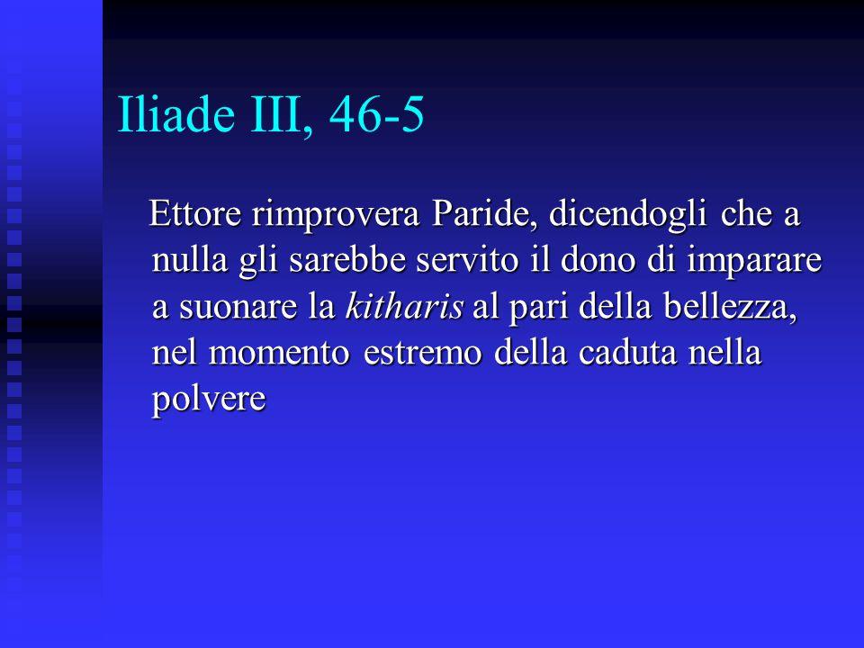 Iliade III, 46-5 Ettore rimprovera Paride, dicendogli che a nulla gli sarebbe servito il dono di imparare a suonare la kitharis al pari della bellezza