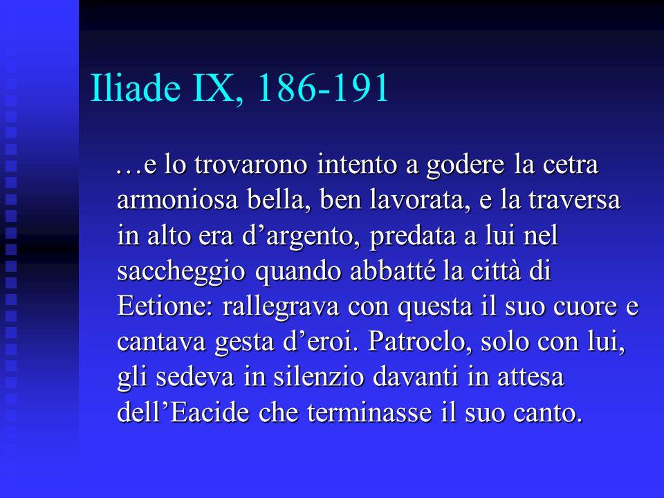 Iliade IX, 186-191 …e lo trovarono intento a godere la cetra armoniosa bella, ben lavorata, e la traversa in alto era d'argento, predata a lui nel sac