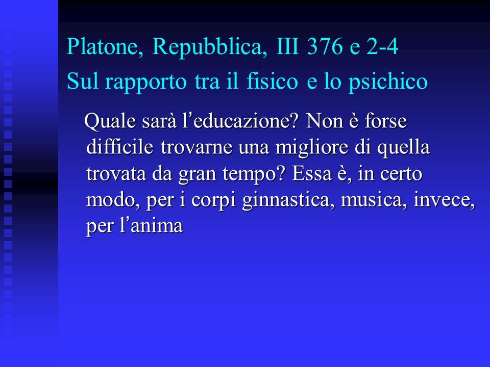 Platone, Repubblica, III 376 e 2-4 Sul rapporto tra il fisico e lo psichico Quale sarà l ' educazione? Non è forse difficile trovarne una migliore di