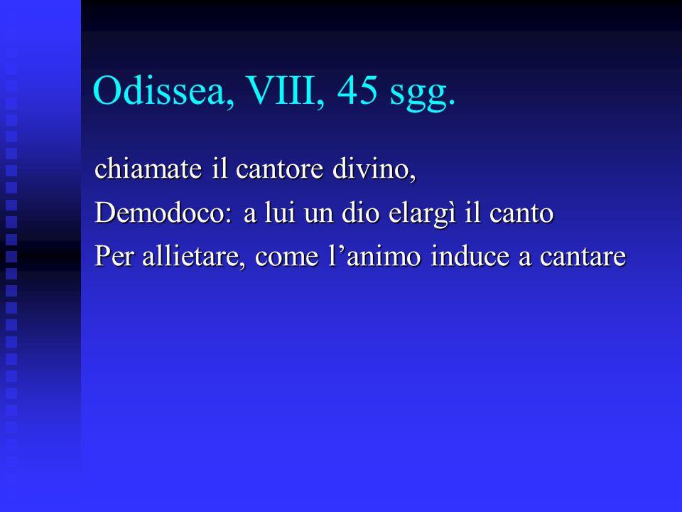 Odissea, VIII, 45 sgg. chiamate il cantore divino, Demodoco: a lui un dio elargì il canto Per allietare, come l'animo induce a cantare