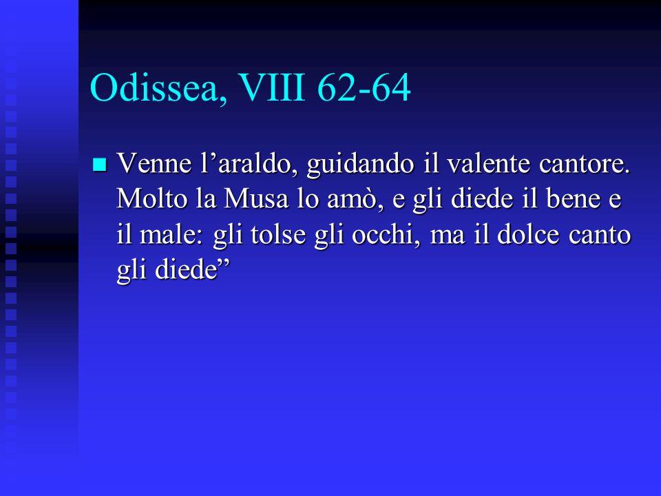 Odissea, VIII 62-64 Venne l'araldo, guidando il valente cantore. Molto la Musa lo amò, e gli diede il bene e il male: gli tolse gli occhi, ma il dolce
