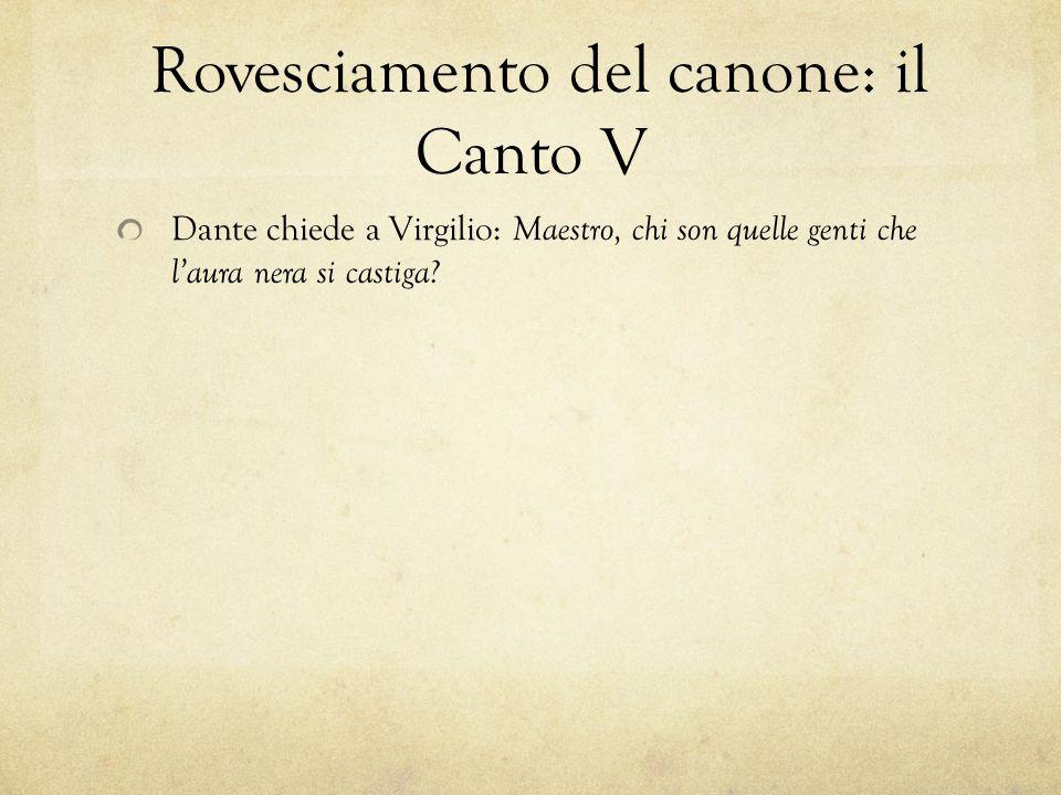 Rovesciamento del canone: il Canto V Dante chiede a Virgilio: Maestro, chi son quelle genti che l'aura nera si castiga
