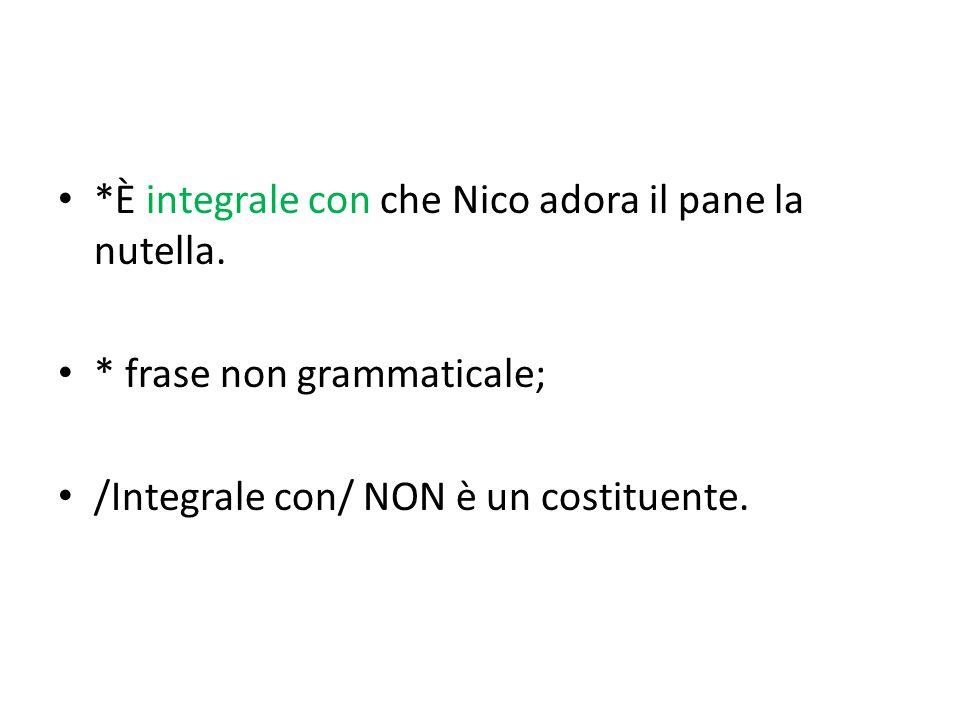 *È integrale con che Nico adora il pane la nutella. * frase non grammaticale; /Integrale con/ NON è un costituente.