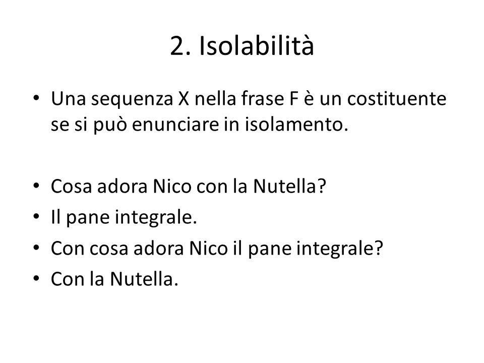 2. Isolabilità Una sequenza X nella frase F è un costituente se si può enunciare in isolamento. Cosa adora Nico con la Nutella? Il pane integrale. Con