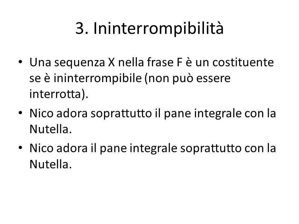 3. Ininterrompibilità Una sequenza X nella frase F è un costituente se è ininterrompibile (non può essere interrotta). Nico adora soprattutto il pane