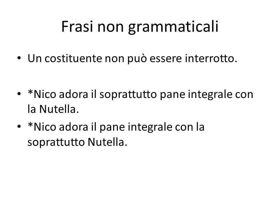 Frasi non grammaticali Un costituente non può essere interrotto. *Nico adora il soprattutto pane integrale con la Nutella. *Nico adora il pane integra
