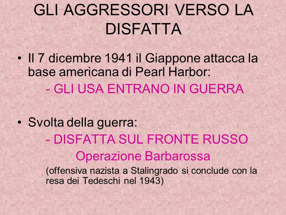 GLI AGGRESSORI VERSO LA DISFATTA Il 7 dicembre 1941 il Giappone attacca la base americana di Pearl Harbor: - GLI USA ENTRANO IN GUERRA Svolta della guerra: - DISFATTA SUL FRONTE RUSSO Operazione Barbarossa (offensiva nazista a Stalingrado si conclude con la resa dei Tedeschi nel 1943)
