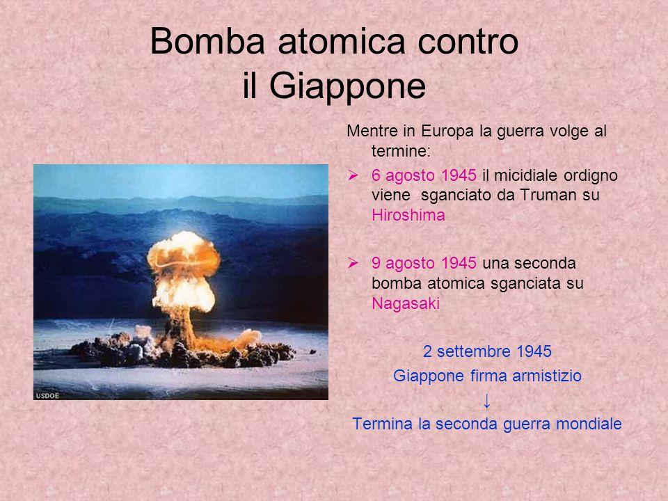 Bomba atomica contro il Giappone Mentre in Europa la guerra volge al termine:  6 agosto 1945 il micidiale ordigno viene sganciato da Truman su Hiroshima  9 agosto 1945 una seconda bomba atomica sganciata su Nagasaki 2 settembre 1945 Giappone firma armistizio ↓ Termina la seconda guerra mondiale