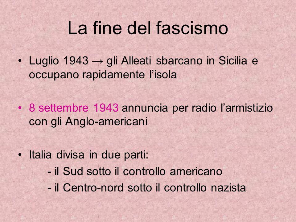 La fine del fascismo Luglio 1943 → gli Alleati sbarcano in Sicilia e occupano rapidamente l'isola 8 settembre 1943 annuncia per radio l'armistizio con gli Anglo-americani Italia divisa in due parti: - il Sud sotto il controllo americano - il Centro-nord sotto il controllo nazista