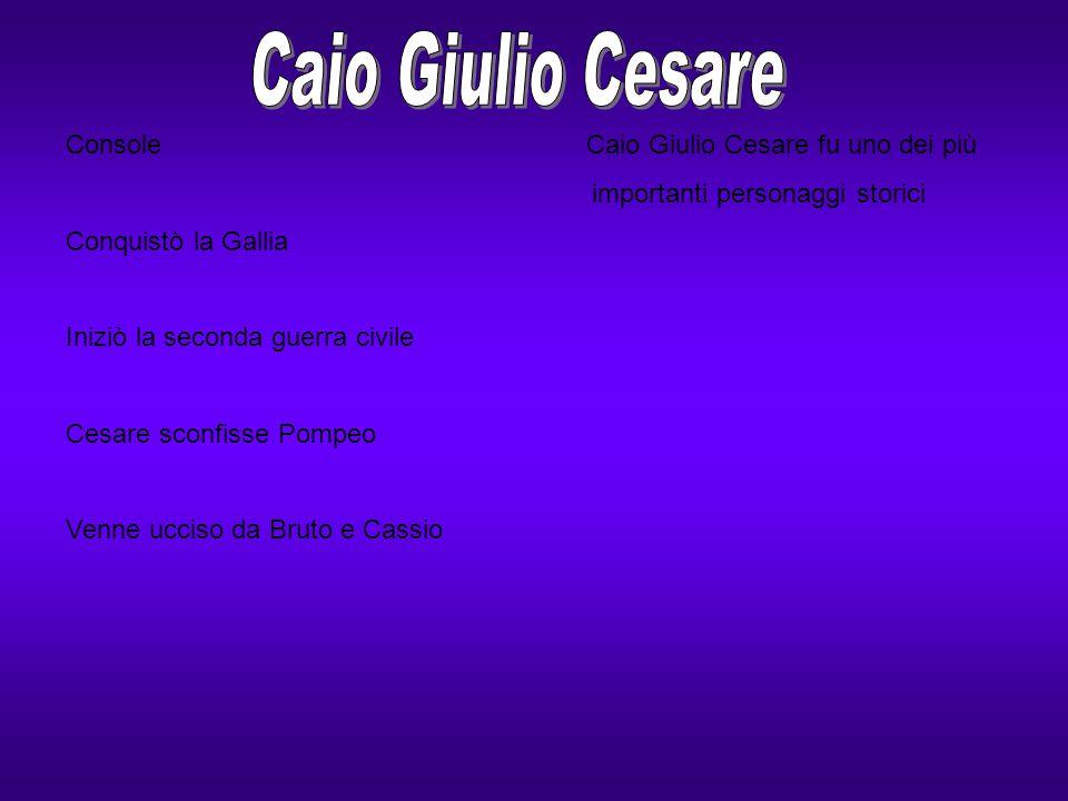 Console Caio Giulio Cesare fu uno dei più importanti personaggi storici Conquistò la Gallia Iniziò la seconda guerra civile Cesare sconfisse Pompeo Ve