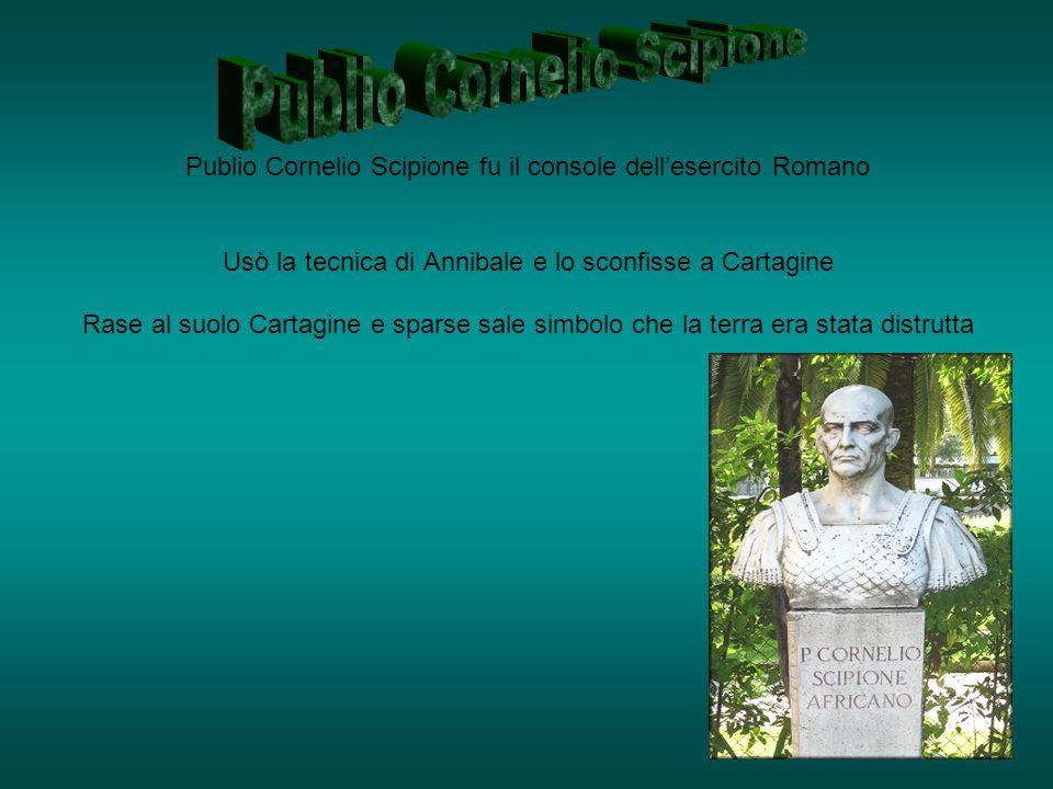 Publio Cornelio Scipione fu il console dell'esercito Romano Usò la tecnica di Annibale e lo sconfisse a Cartagine Rase al suolo Cartagine e sparse sal