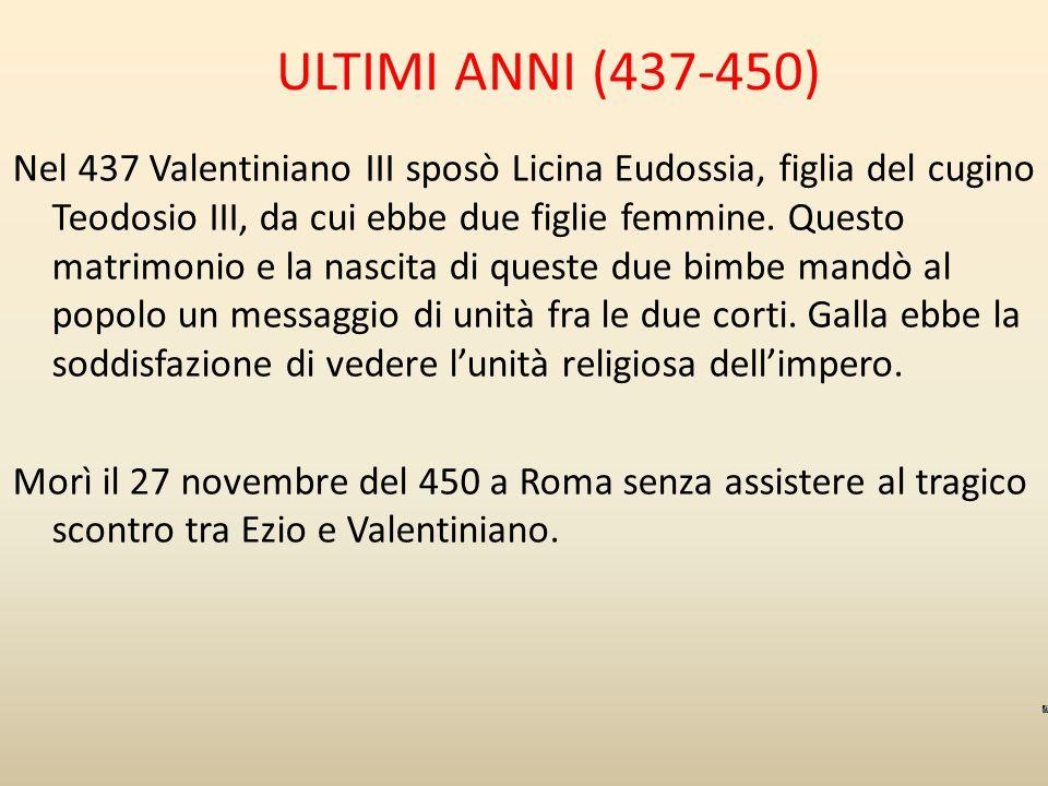 ULTIMI ANNI (437-450) Nel 437 Valentiniano III sposò Licina Eudossia, figlia del cugino Teodosio III, da cui ebbe due figlie femmine. Questo matrimoni