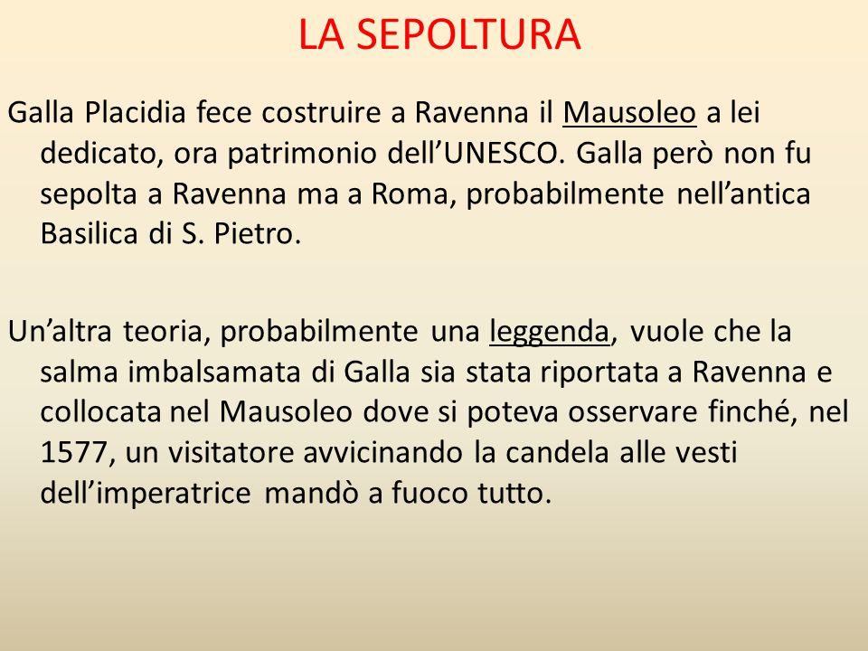 LA SEPOLTURA Galla Placidia fece costruire a Ravenna il Mausoleo a lei dedicato, ora patrimonio dell'UNESCO. Galla però non fu sepolta a Ravenna ma a