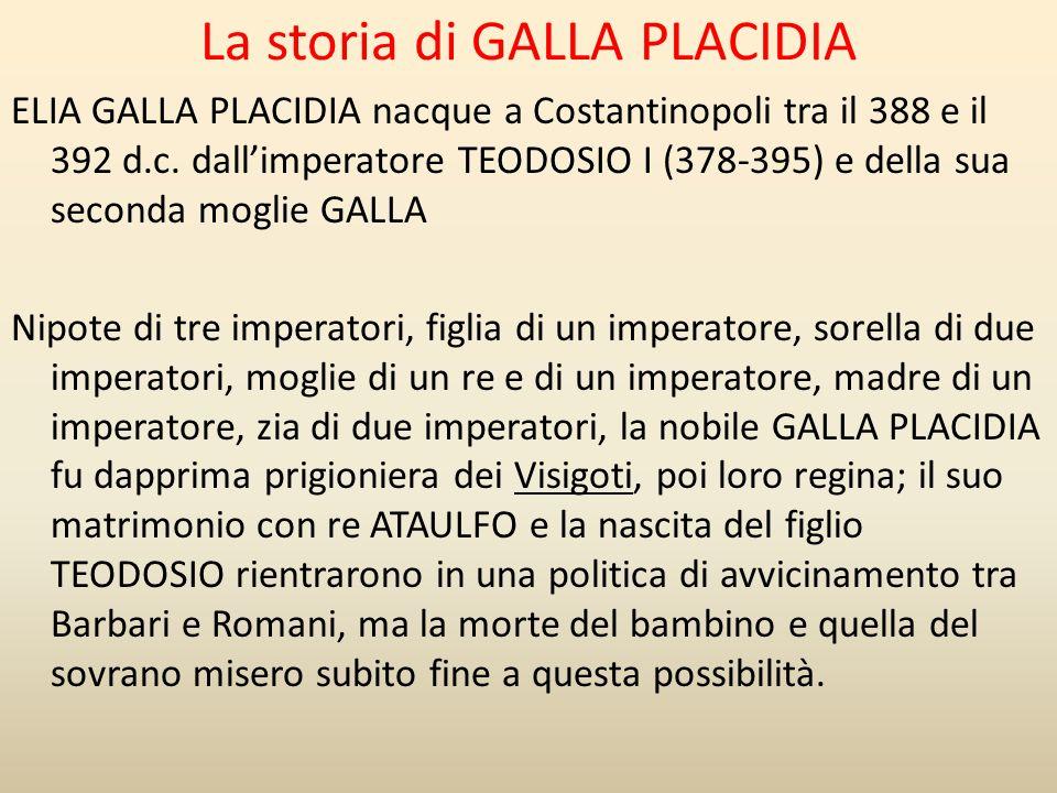 La storia di GALLA PLACIDIA ELIA GALLA PLACIDIA nacque a Costantinopoli tra il 388 e il 392 d.c. dall'imperatore TEODOSIO I (378-395) e della sua seco
