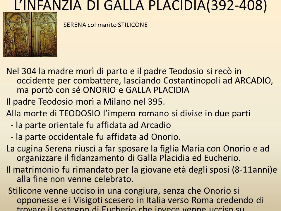 L'INFANZIA DI GALLA PLACIDIA(392-408) Nel 304 la madre morì di parto e il padre Teodosio si recò in occidente per combattere, lasciando Costantinopoli